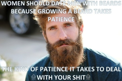 Women should date men with beards because growing a beard takes patience. The kind of patience it takes to deal with your shit.